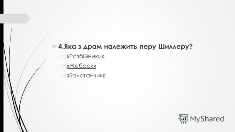 4.Яка з драм належить перу Шиллеру? a)«Розбійники» b)«Жебрак» c)«Балаганчик»Балаганчик