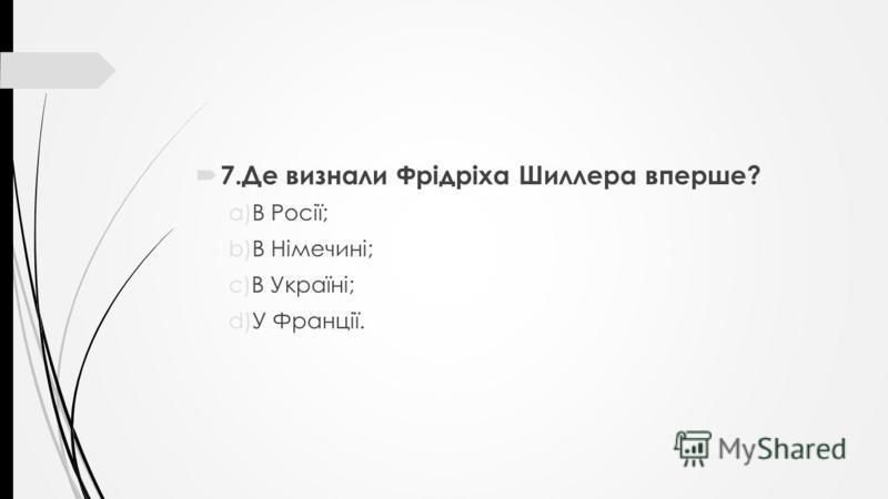 7.Де визнали Фрідріха Шиллера вперше? a)В Росії; b)В Німечині; c)В Україні; d)У Франції.