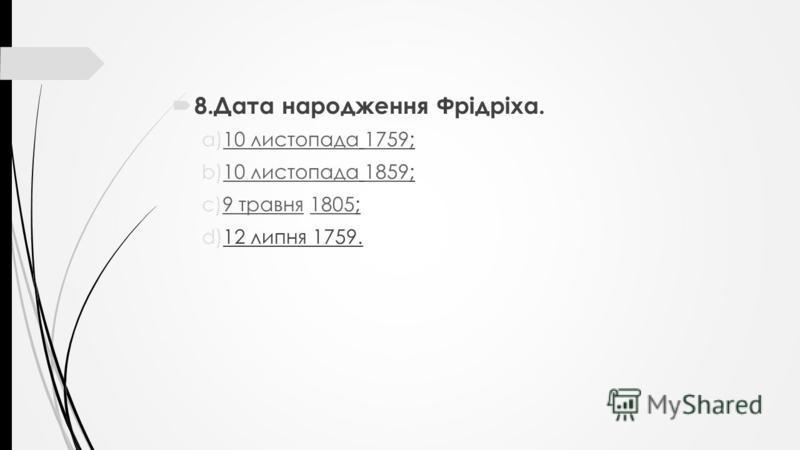 8.Дата народження Фрідріха. a)10 листопада 1759;10 листопада1759 b)10 листопада 1859;10 листопада1859 c)9 травня 1805;9 травня1805 d)12 липня 1759.