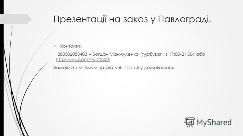 Презентації на заказ у Павлограді. Контакти: +380502083403 – Богдан Манжуленко (турбувати з 17:00-21:00) або https://vk.com/twist2306https://vk.com/twist2306 Замовляти мінімум за два дні. Про ціну домовимось.
