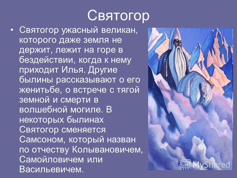 Святогор Святогор ужасный великан, которого даже земля не держит, лежит на горе в бездействии, когда к нему приходит Илья. Другие былины рассказывают о его женитьбе, о встрече с тягой земной и смерти в волшебной могиле. В некоторых былинах Святогор с