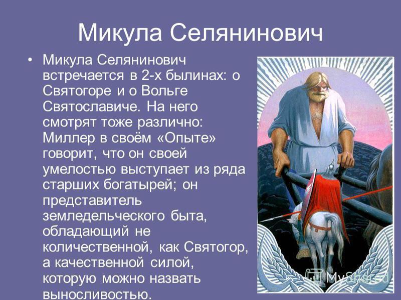 Микула Селянинович Микула Селянинович встречается в 2-х былинах: о Святогоре и о Вольге Святославиче. На него смотрят тоже различно: Миллер в своём «Опыте» говорит, что он своей умелостью выступает из ряда старших богатырей; он представитель земледел