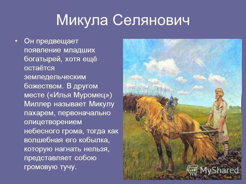 Микула Селянович Он предвещает появление младших богатырей, хотя ещё остаётся земледельческим божеством. В другом месте («Илья Муромец») Миллер называет Микулу пахарем, первоначально олицетворением небесного грома, тогда как волшебная его кобылка, ко
