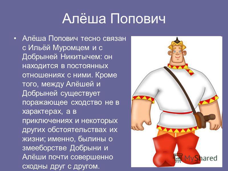 Алёша Попович Алёша Попович тесно связан с Ильёй Муромцем и с Добрыней Никитычем: он находится в постоянных отношениях с ними. Кроме того, между Алёшей и Добрыней существует поражающее сходство не в характерах, а в приключениях и некоторых других обс