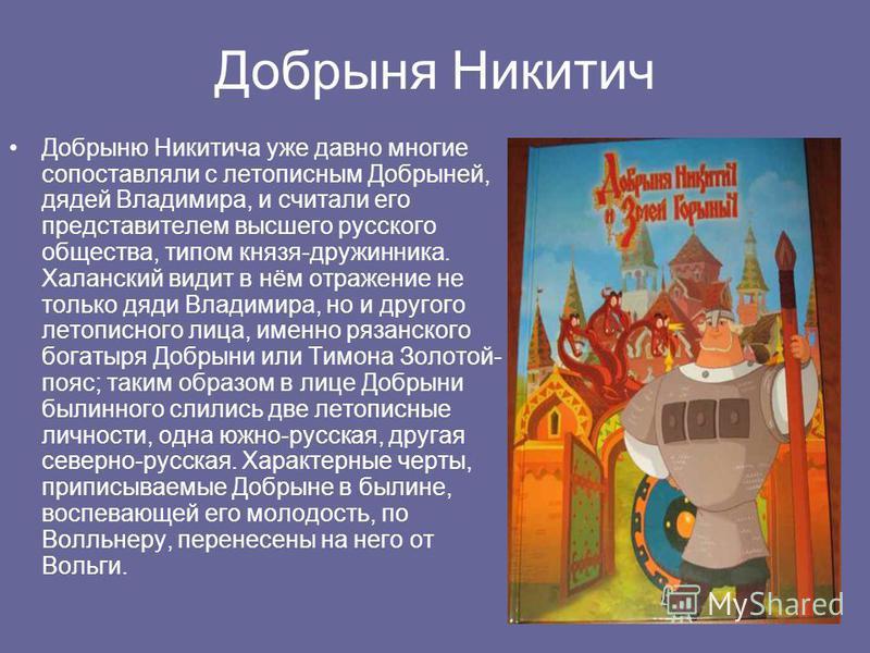 Добрыня Никитич Добрыню Никитича уже давно многие сопоставляли с летописным Добрыней, дядей Владимира, и считали его представителем высшего русского общества, типом князя-дружинника. Халанский видит в нём отражение не только дяди Владимира, но и друг