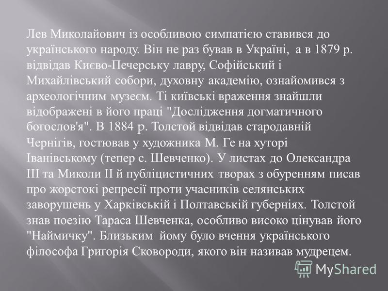 Лев Миколайович із особливою симпатією ставився до українського народу. Він не раз бував в Україні, а в 1879 р. відвідав Києво - Печерську лавру, Софійський і Михайлівський собори, духовну академію, ознайомився з археологічним музеєм. Ті київські вра