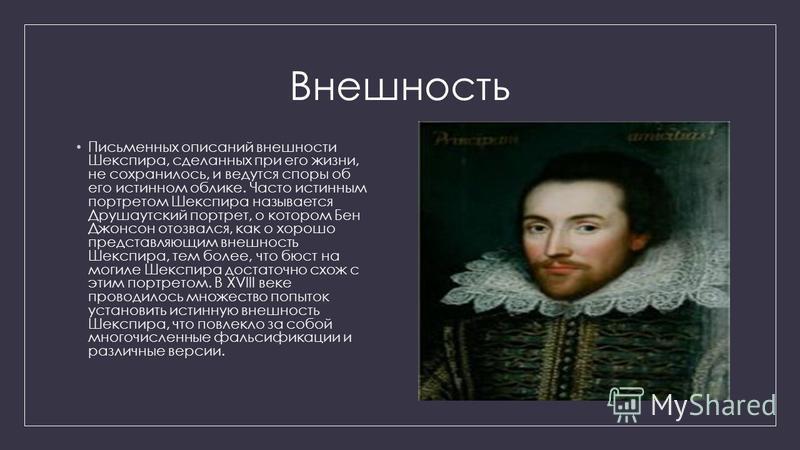 Внешность Письменных описаний внешности Шекспира, сделанных при его жизни, не сохранилось, и ведутся споры об его истинном облике. Часто истинным портретом Шекспира называется Друшаутский портрет, о котором Бен Джонсон отозвался, как о хорошо предста