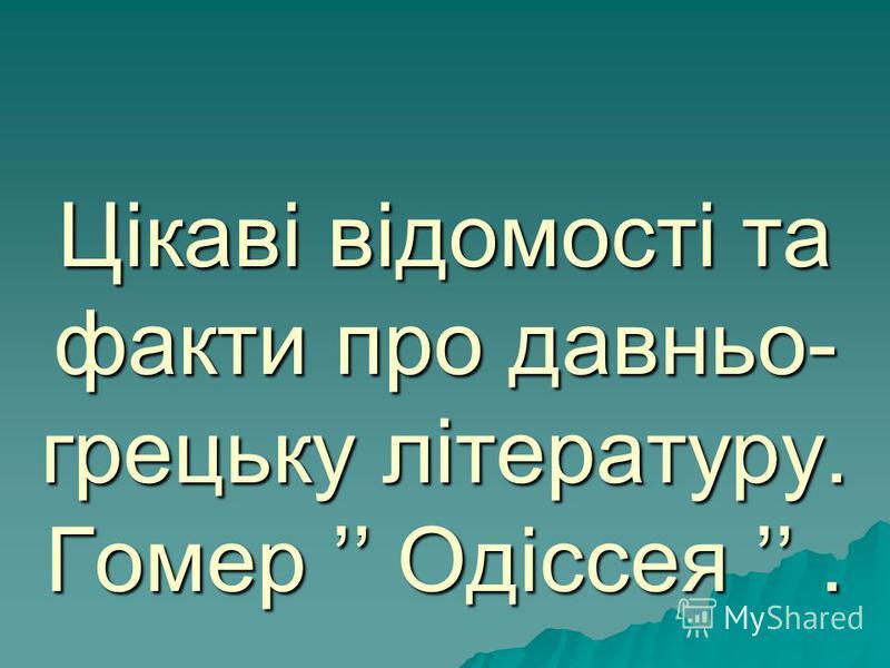 Цікаві відомості та факти про давньо- грецьку літературу. Гомер Одіссея.