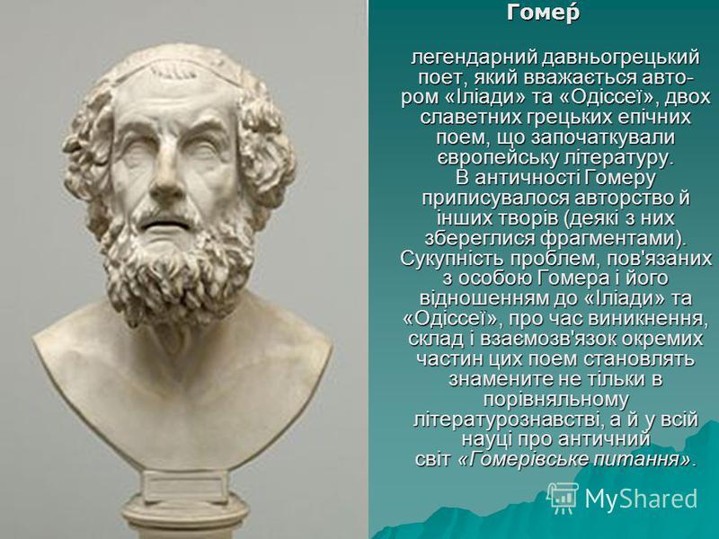 Гоме́р Гоме́р легендарний давньогрецький поет, який вважається авто- ром «Іліади» та «Одіссеї», двох славетних грецьких епічних поем, що започаткували європейську літературу. В античності Гомеру приписувалося авторство й інших творів (деякі з них збе