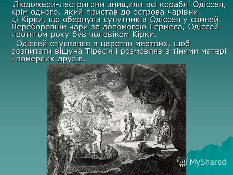 Людожери-лестригони знищили всі кораблі Одіссея, крім одного, який пристав до острова чарівни- ці Кірки, що обернула супутників Одіссея у свиней. Переборовши чари за допомогою Гермеса, Одіссей протягом року був чоловіком Кірки. Людожери-лестригони зн