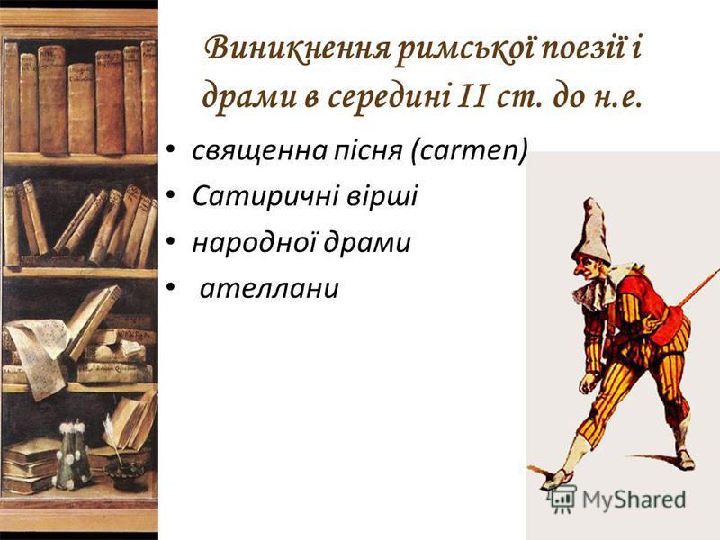 Виникнення римської поезії і драми в середині II ст. до н.е. священна пісня (carmen) Сатиричні вірші народної драми ателлани