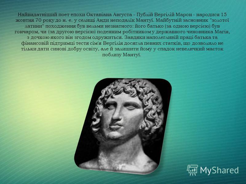 Найвидатніший поет епохи Октавіана Августа - Публій Вергілій Марон - народися 15 жовтня 70 року до н. е. у селищі Анди неподалік Мантуї. Майбутній засновник