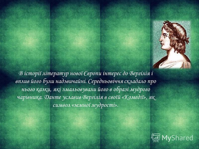 В історії літератур нової Європи інтерес до Вергілія і вплив його були надзвичайні. Середньовіччя складало про нього казки, які змальовували його в образі мудрого чарівника. Данте уславив Вергілія в своїй «Комедії», як символ «земної мудрості».