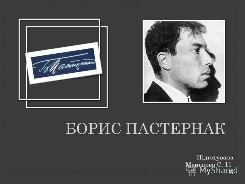 БОРИС ПАСТЕРНАК Підготувала Манакова С. 11- А