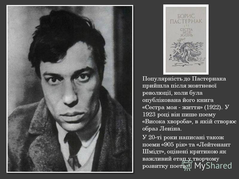 Популярність до Пастернака прийшла після жовтневої революції, коли була опублікована його книга «Сестра моя - життя» (1922). У 1923 році він пише поему «Висока хвороба», в якій створює образ Леніна. У 20-ті роки написані також поеми «905 рік» та «Лей