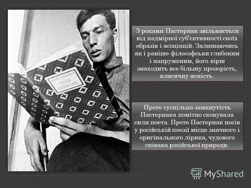 Проте суспільна замкнутість Пастернака помітно сковувала сили поета. Проте Пастернак посів у російській поезії місце значного і оригінального лірика, чудового співака російської природи. З роками Пастернак звільняється від надмірної суб'єктивності св