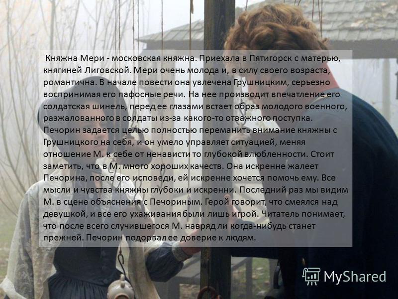 Княжна Мери - московская княжна. Приехала в Пятигорск с матерью, княгиней Лиговской. Мери очень молода и, в силу своего возраста, романтична. В начале повести она увлечена Грушницким, серьезно воспринимая его пафосные речи. На нее производит впечатле