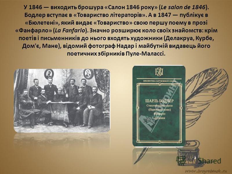 У 1846 виходить брошура «Салон 1846 року» (Le salon de 1846). Бодлер вступає в «Товариство літераторів». А в 1847 публікує в «Бюлетені», який видає «Товариство» свою першу поему в прозі «Фанфарло» (La Fanfarlo). Значно розширює коло своїх знайомств: