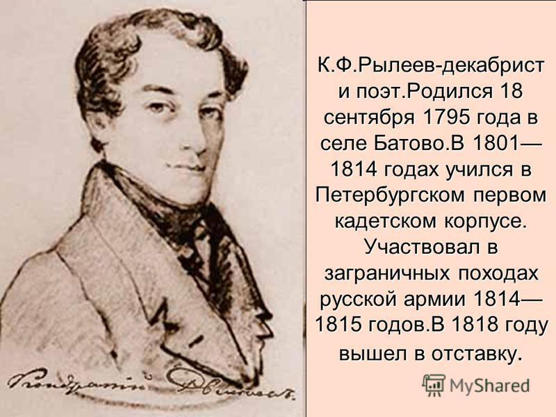 К.Ф.Рылеев-декабрист и поэт.Родился 18 сентября 1795 года в селе Батово.В 1801 1814 годах учился в Петербургском первом кадетском корпусе. Участвовал в заграничных походах русской армии 1814 1815 годов.В 1818 году вышел в отставку.