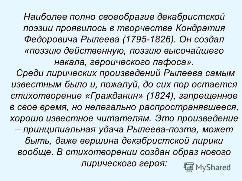 Наиболее полно своеобразие декабристской поэзии проявилось в творчестве Кондратия Федоровича Рылеева (1795-1826). Он создал «поэзию действенную, поэзию высочайшего накала, героического пафоса». Среди лирических произведений Рылеева самым известным бы