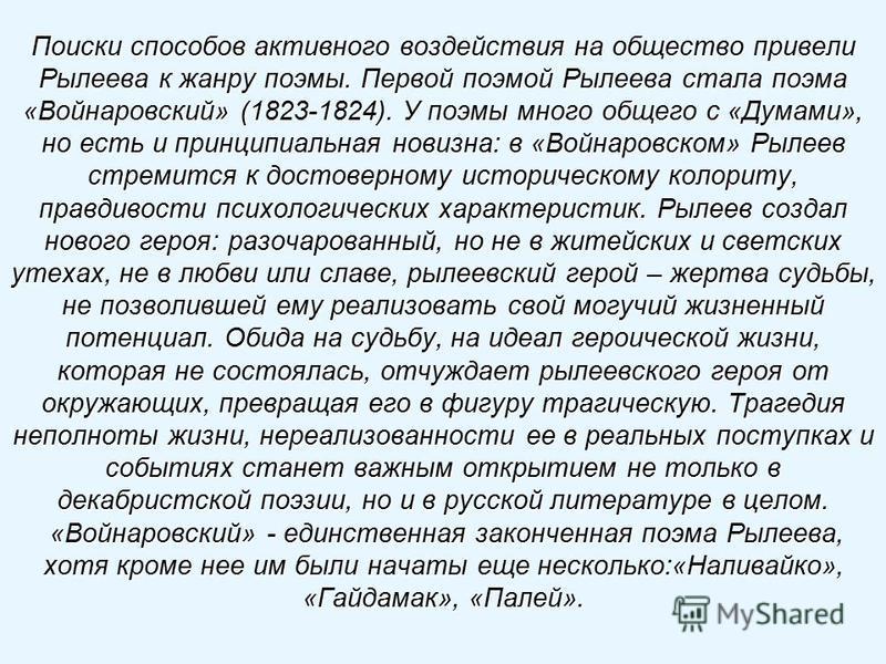Поиски способов активного воздействия на общество привели Рылеева к жанру поэмы. Первой поэмой Рылеева стала поэма «Войнаровский» (1823-1824). У поэмы много общего с «Думами», но есть и принципиальная новизна: в «Войнаровском» Рылеев стремится к дост