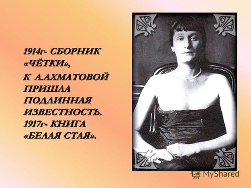 1914 г- СБОРНИК «ЧЁТКИ», К А А А А.АХМАТОВОЙ ПРИШЛА ПОДЛИННАЯ ИЗВЕСТНОСТЬ. 1917 г- КНИГА «БЕЛАЯ СТАЯ».