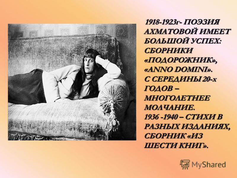 1918-1923 г- ПОЭЗИЯ АХМАТОВОЙ ИМЕЕТ БОЛЬШОЙ УСПЕХ: СБОРНИКИ «ПОДОРОЖНИК», «ANNO DOMINI». С СЕРЕДИНЫ 20-х ГОДОВ – МНОГОЛЕТНЕЕ МОЛЧАНИЕ. 1936 -1940 – СТИХИ В РАЗНЫХ ИЗДАНИЯХ, СБОРНИК «ИЗ ШЕСТИ КНИГ». 1918-1923 г- ПОЭЗИЯ АХМАТОВОЙ ИМЕЕТ БОЛЬШОЙ УСПЕХ: С
