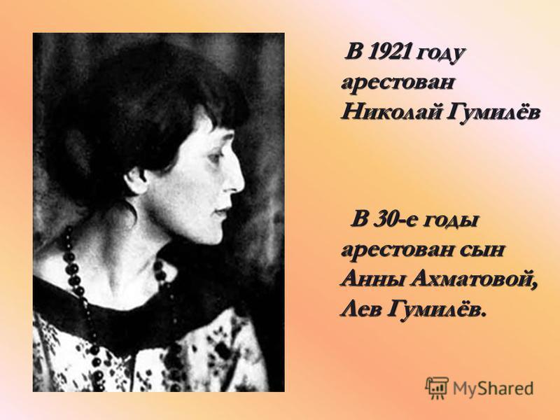 В 1921 году арестован Николай Гумилёв В 30-е годы арестован сын Анны Ахматовой, Лев Гумилёв.
