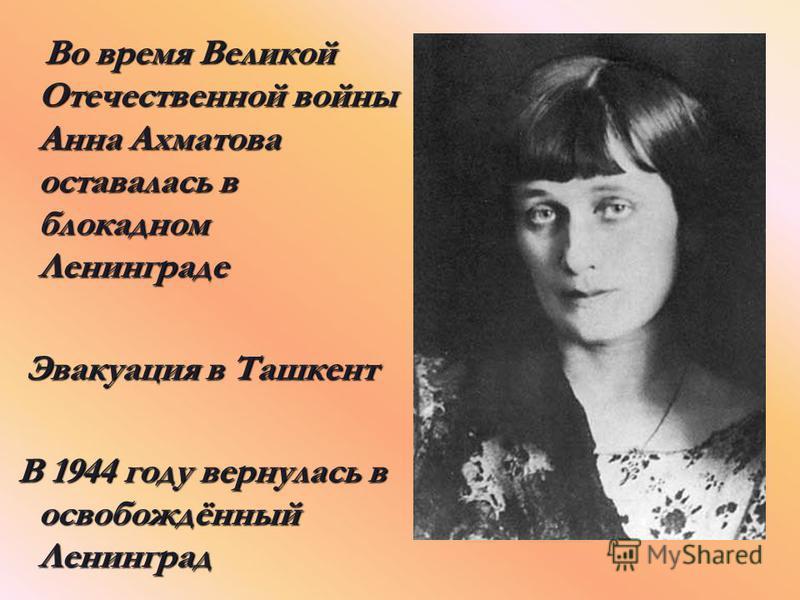 Во время Великой Отечественной войны Анна Ахматова оставалась в блокадном Ленинграде Во время Великой Отечественной войны Анна Ахматова оставалась в блокадном Ленинграде Эвакуация в Ташкент Эвакуация в Ташкент В 1944 году вернулась в освобождённый Ле