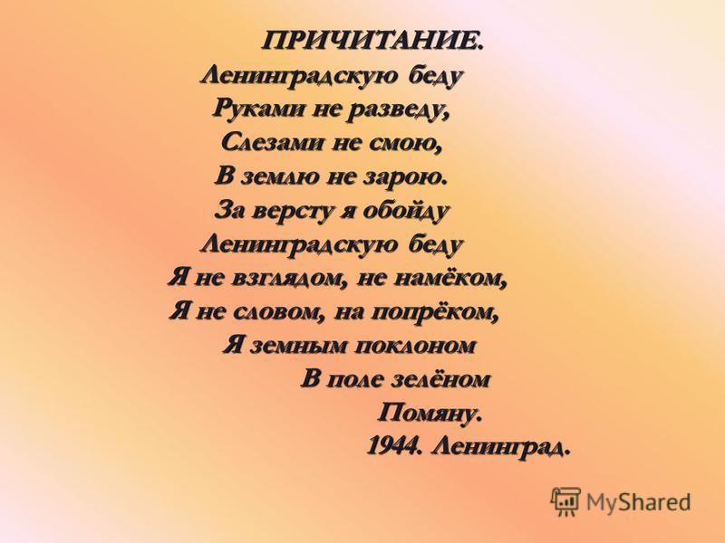 ПРИЧИТАНИЕ. ПРИЧИТАНИЕ. Ленинградскую беду Ленинградскую беду Руками не разведу, Руками не разведу, Слезами не смою, Слезами не смою, В землю не зарою. В землю не зарою. За версту я обойду За версту я обойду Ленинградскую беду Ленинградскую беду Я не