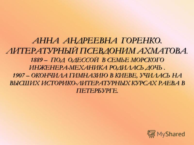 АННА АНДРЕЕВНА ГОРЕНКО. ЛИТЕРАТУРНЫЙ ПСЕВДОНИМ АХМАТОВА. 1889 – ПОД ОДЕССОЙ В СЕМЬЕ МОРСКОГО ИНЖЕНЕРА-МЕХАНИКА РОДИЛАСЬ ДОЧЬ. 1907 – ОКОНЧИЛА ГИМНАЗИЮ В КИЕВЕ, УЧИЛАСЬ НА ВЫСШИХ ИСТОРИКО-ЛИТЕРАТУРНЫХ КУРСАХ РАЕВА В ПЕТЕРБУРГЕ.