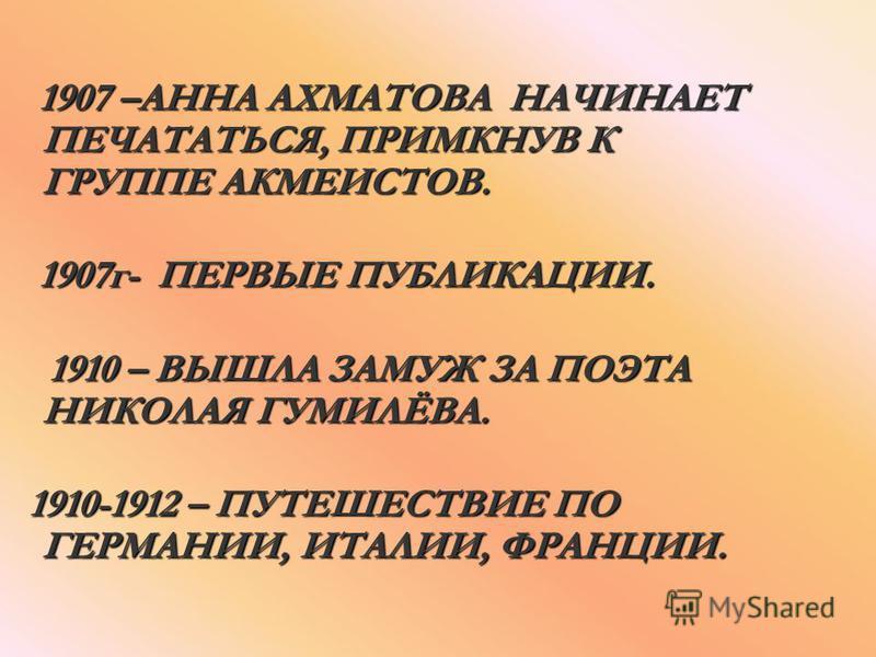 1907 –АННА АХМАТОВА НАЧИНАЕТ ПЕЧАТАТЬСЯ, ПРИМКНУВ К ГРУППЕ АКМЕИСТОВ. 1907 –АННА АХМАТОВА НАЧИНАЕТ ПЕЧАТАТЬСЯ, ПРИМКНУВ К ГРУППЕ АКМЕИСТОВ. 1907 г- ПЕРВЫЕ ПУБЛИКАЦИИ. 1907 г- ПЕРВЫЕ ПУБЛИКАЦИИ. 1910 – ВЫШЛА ЗАМУЖ ЗА ПОЭТА НИКОЛАЯ ГУМИЛЁВА. 1910 – ВЫШ
