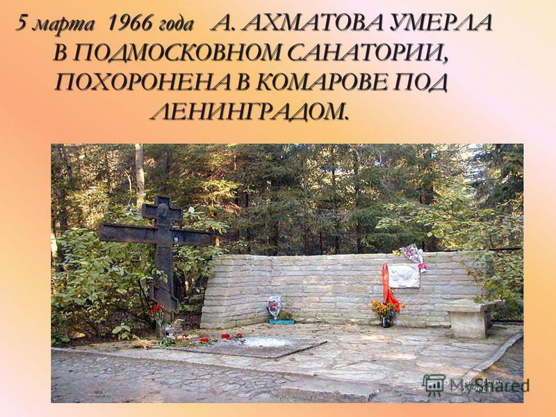 5 марта 1966 года А. АХМАТОВА УМЕРЛА В ПОДМОСКОВНОМ САНАТОРИИ, ПОХОРОНЕНА В КОМАРОВЕ ПОД ЛЕНИНГРАДОМ. 5 марта 1966 года А. АХМАТОВА УМЕРЛА В ПОДМОСКОВНОМ САНАТОРИИ, ПОХОРОНЕНА В КОМАРОВЕ ПОД ЛЕНИНГРАДОМ.