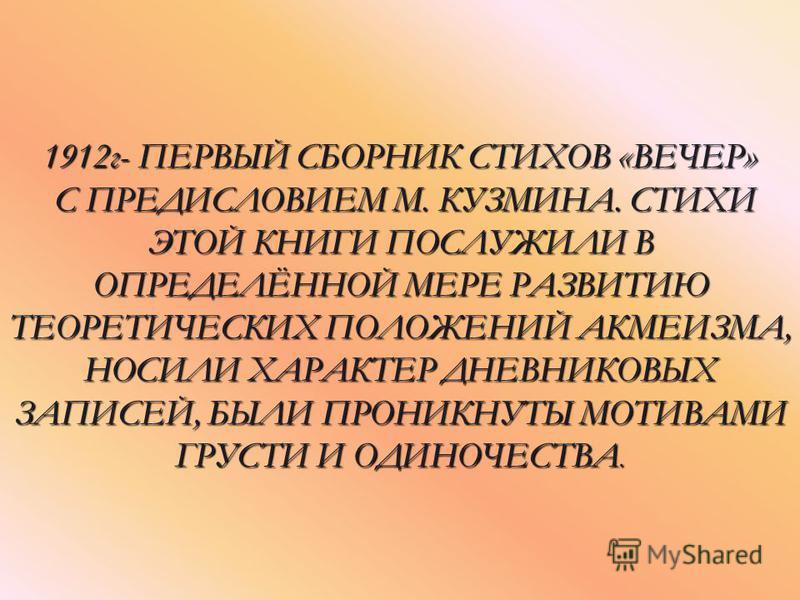 1912 г- ПЕРВЫЙ СБОРНИК СТИХОВ «ВЕЧЕР» С ПРЕДИСЛОВИЕМ М. КУЗМИНА. СТИХИ ЭТОЙ КНИГИ ПОСЛУЖИЛИ В ОПРЕДЕЛЁННОЙ МЕРЕ РАЗВИТИЮ ТЕОРЕТИЧЕСКИХ ПОЛОЖЕНИЙ АКМЕИЗМА, НОСИЛИ ХАРАКТЕР ДНЕВНИКОВЫХ ЗАПИСЕЙ, БЫЛИ ПРОНИКНУТЫ МОТИВАМИ ГРУСТИ И ОДИНОЧЕСТВА.