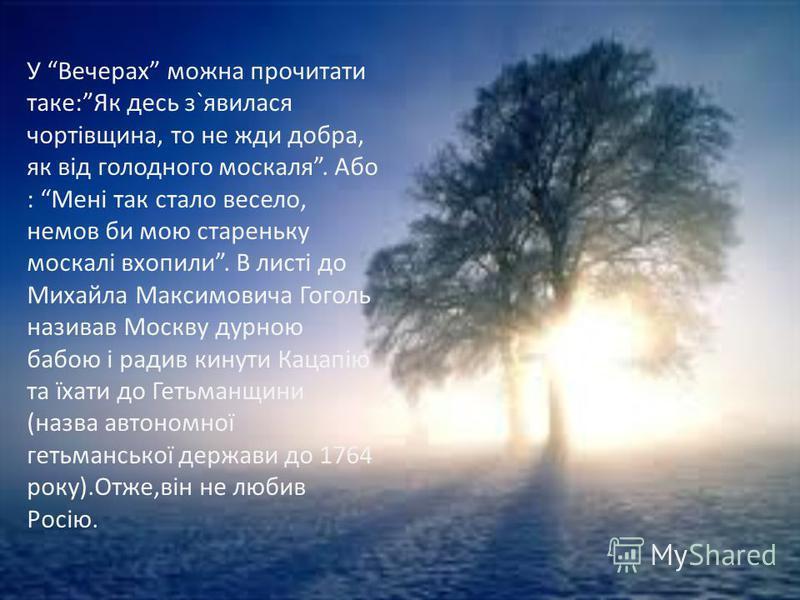 У Вечерах можна прочитати таке:Як десь з`явилася чортівщина, то не жди добра, як від голодного москаля. Або : Мені так стало весело, немов би мою стареньку москалі вхопили. В листі до Михайла Максимовича Гоголь називав Москву дурною бабою і радив кин