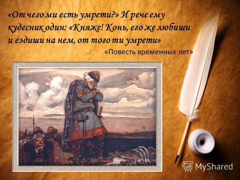 «От чего ми есть умрети?» И рече ему кудесник один: «Княже! Конь, его же любиши и ездиши на нем, от того ти умрети» «Повесть временных лет»