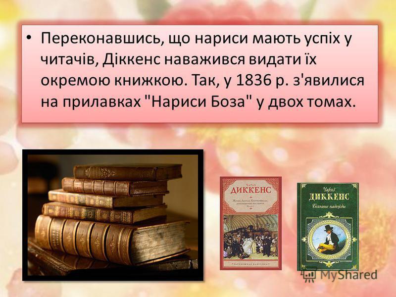 Переконавшись, що нариси мають успіх у читачів, Діккенс наважився видати їх окремою книжкою. Так, у 1836 р. з'явилися на прилавках Нариси Боза у двох томах.
