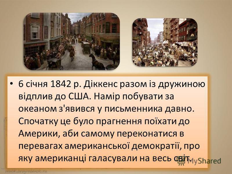 6 січня 1842 р. Діккенс разом із дружиною відплив до США. Намір побувати за океаном з'явився у письменника давно. Спочатку це було прагнення поїхати до Америки, аби самому переконатися в перевагах американської демократії, про яку американці галасува