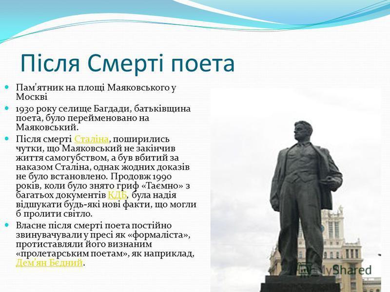 Після Смерті поета Пам'ятник на площі Маяковського у Москві 1930 року селище Багдади, батьківщина поета, було перейменовано на Маяковський. Після смерті Сталіна, поширились чутки, що Маяковський не закінчив життя самогубством, а був вбитий за наказом