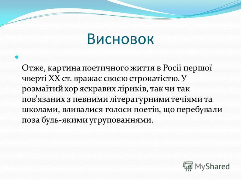 Висновок Отже, картина поетичного життя в Росії першої чверті XX ст. вражає своєю строкатістю. У розмаїтий хор яскравих ліриків, так чи так пов'язаних з певними літературними течіями та школами, вливалися голоси поетів, що перебували поза будь-якими