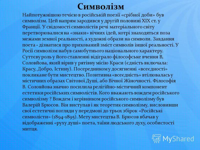 Символізм Найпотужнішою течією в російській поезії «срібної доби» був символізм. Цей напрям зародився у другій половині XIX ст. у Франції. У свідомості символістів речі матеріального світу перетворювалися на «знаки» вічних ідей, котрі знаходяться поз