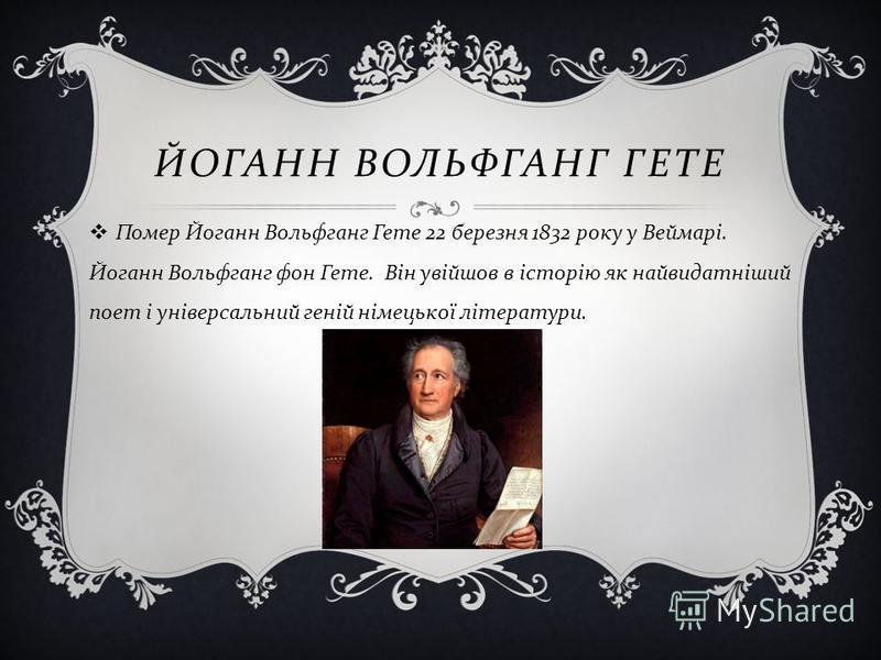 ЙОГАНН ВОЛЬФГАНГ ГЕТЕ Помер Йоганн Вольфганг Гете 22 березня 1832 року у Веймарі. Йоганн Вольфганг фон Гете. Він увійшов в історію як найвидатніший поет і універсальний геній німецької літератури.