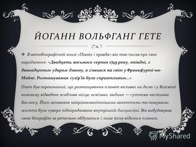 ЙОГАНН ВОЛЬФГАНГ ГЕТЕ В автобіографічній книзі « Поезія і правда » він так писав про своє народження : « Двадцять восьмого серпня 1749 року, опівдні, з дванадцятим ударом дзвону, я з ' явився на світ у Франкфурті - на - Майні. Розташування сузір ' їв