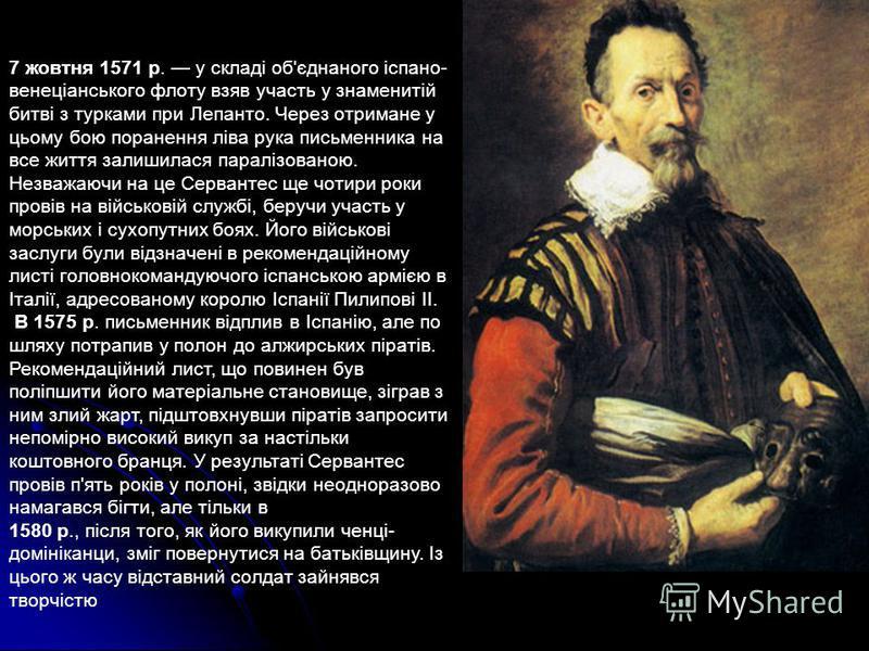 7 жовтня 1571 р. у складі об'єднаного іспано- венеціанського флоту взяв участь у знаменитій битві з турками при Лепанто. Через отримане у цьому бою поранення ліва рука письменника на все життя залишилася паралізованою. Незважаючи на це Сервантес ще ч