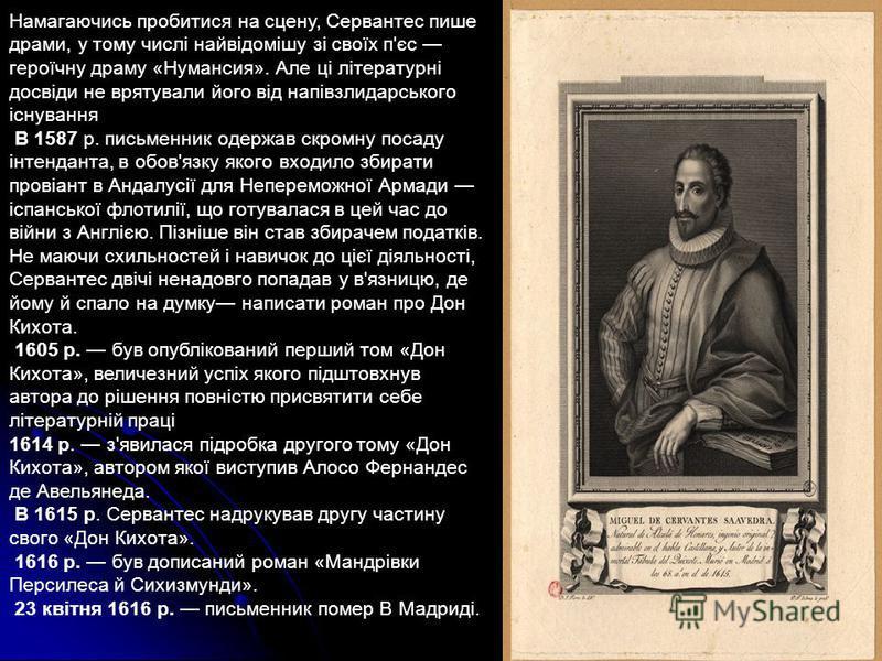 Намагаючись пробитися на сцену, Сервантес пише драми, у тому числі найвідомішу зі своїх п'єс героїчну драму «Нумансия». Але ці літературні досвіди не врятували його від напівзлидарського існування В 1587 р. письменник одержав скромну посаду інтендант