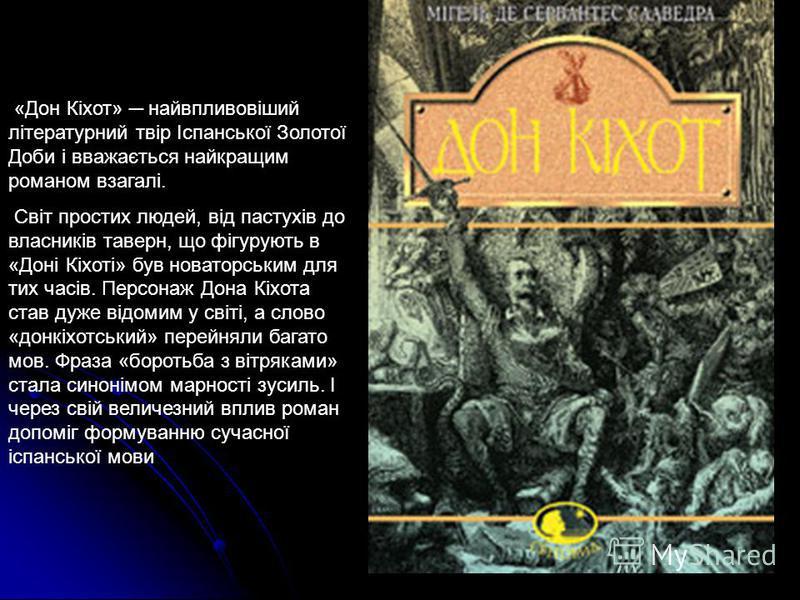 «Дон Кіхот» найвпливовіший літературний твір Іспанської Золотої Доби і вважається найкращим романом взагалі. Світ простих людей, від пастухів до власників таверн, що фігурують в «Доні Кіхоті» був новаторським для тих часів. Персонаж Дона Кіхота став