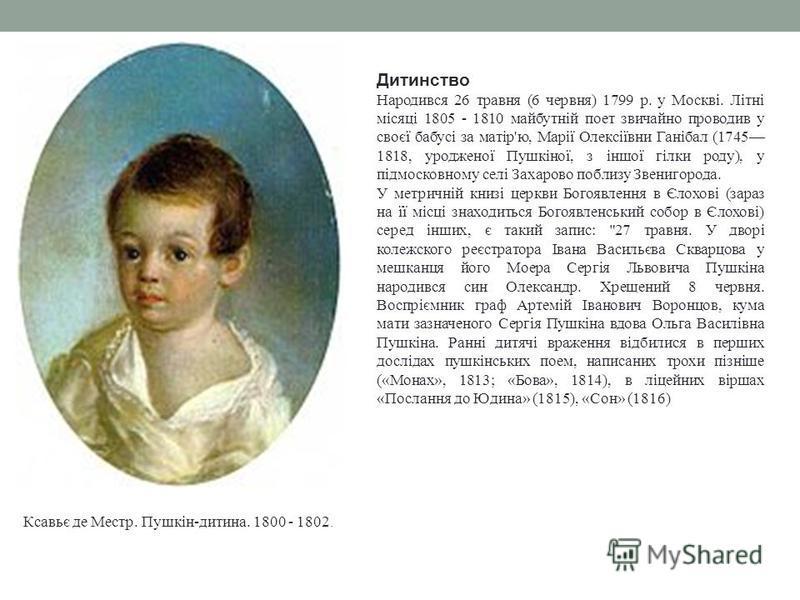 Дитинство Народився 26 травня (6 червня) 1799 р. у Москві. Літні місяці 1805 - 1810 майбутній поет звичайно проводив у своєї бабусі за матір'ю, Марії Олексіївни Ганібал (1745 1818, уродженої Пушкіної, з іншої гілки роду), у підмосковному селі Захаров