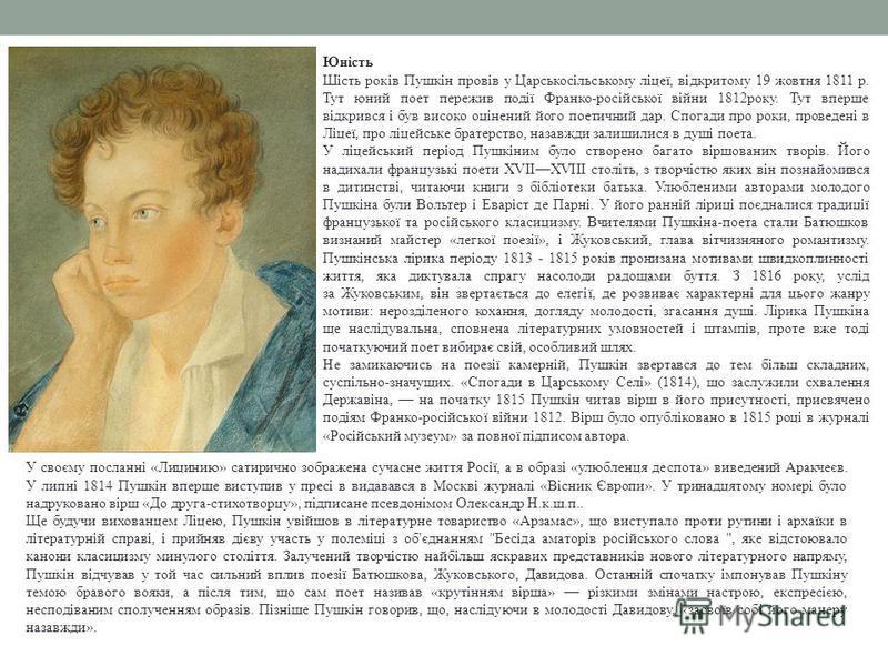 Юність Шість років Пушкін провів у Царськосільському ліцеї, відкритому 19 жовтня 1811 р. Тут юний поет пережив події Франко-російської війни 1812року. Тут вперше відкрився і був високо оцінений його поетичний дар. Спогади про роки, проведені в Ліцеї,