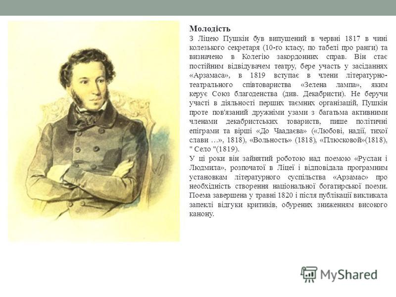 Молодість З Ліцею Пушкін був випущений в червні 1817 в чині колезького секретаря (10-го класу, по табелі про ранги) та визначено в Колегію закордонних справ. Він стає постійним відвідувачем театру, бере участь у засіданнях «Арзамаса», в 1819 вступає