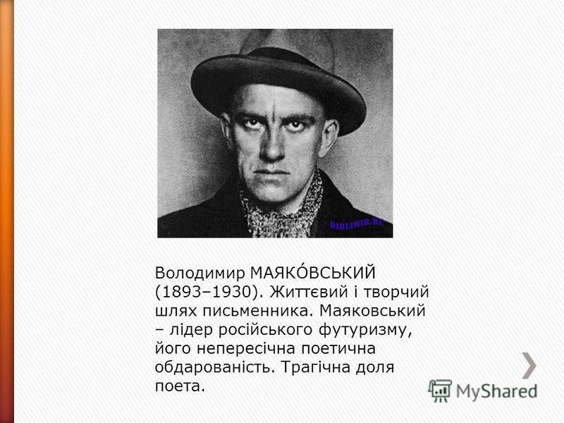 Володимир МАЯКÓВСЬКИЙ (1893–1930). Життєвий і творчий шлях письменника. Маяковський – лідер російського футуризму, його непересічна поетична обдарованість. Трагічна доля поета.